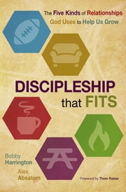 Discipleship that Fits - The Five Kinds of Relationships God Uses to Help Us Grow ebook by Bobby William Harrington,Alex Absalom