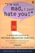 I'm Not Mad, I Just Hate You! - A New Understanding of Mother-Daughter Conflict ebook by Roni Cohen-Sandler, Michelle Silver