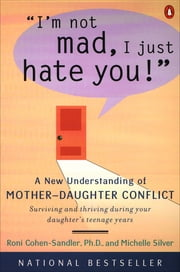 I'm Not Mad, I Just Hate You! - A New Understanding of Mother-Daughter Conflict ebook by Roni Cohen-Sandler,Michelle Silver