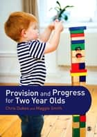 Provision and Progress for Two Year Olds ebook by Chris Dukes, Maggie Smith