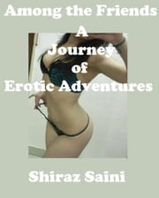 Among the Friends: A Journey of Erotic Adventures ebook by Shiraz Saini
