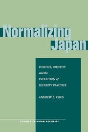 Normalizing Japan - Politics, Identity, and the Evolution of Security Practice ebook by Andrew Oros