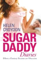 Sugar Daddy Diaries - When a Fantasy Became an Obsession 電子書籍 by Helen Croydon