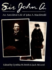 Sir John A. - An Anecdotal Life of Sir John A. Macdonald ebook by Cynthia M. Smith,Jack McLeod