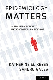 Epidemiology Matters - A New Introduction to Methodological Foundations ebook by Katherine M. Keyes, Sandro Galea