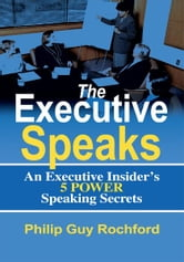 The Executive Speaks - An Executive Insider's 5 Power Speaking Secrets ebook by Philip Rochford