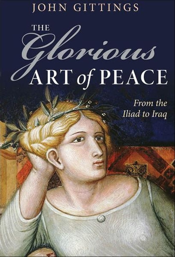The Glorious Art of Peace - Paths to Peace in a New Age of War ebook by John Gittings
