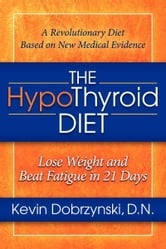 The HypoThyroid Diet: Lose Weight and Beat Fatigue in 21 Days - Lose Weight and Beat Fatigue in 21 Days ebook by Kevin Dobrzynski