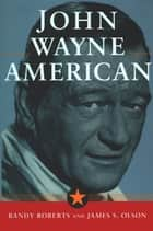 John Wayne: American - American ebook by James S. Olson, Randy Roberts