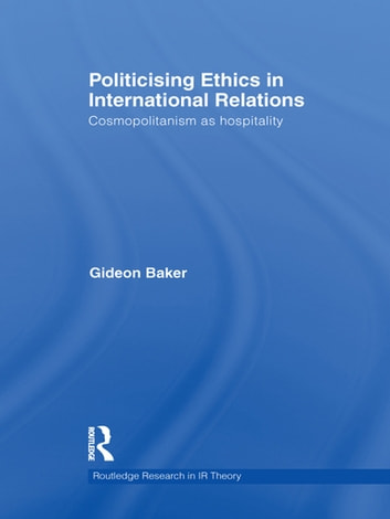 Politicising Ethics in International Relations - Cosmopolitanism as Hospitality ebook by Gideon Baker