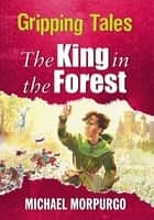The King in the Forest - Gripping Tales eBook by Tony Kerins, Michael Morpurgo