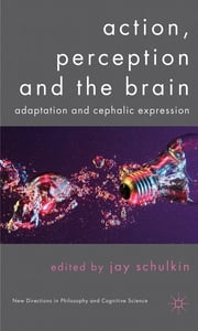 Action, Perception and the Brain - Adaptation and Cephalic Expression ebook by Professor Jay Schulkin