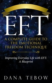 EFT: A Complete Guide to the Emotional Freedom Technique - Title: Improving Everyday Life with EFT: A Blueprint ebook by Dana Tebow