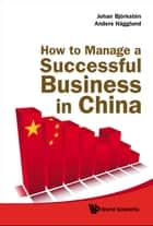 How to Manage a Successful Business in China ebook by Johan Björkstén,Anders Hägglund