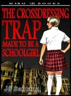 The Crossdressing Trap: Made to be a Schoolgirl ebook by Jo Santana