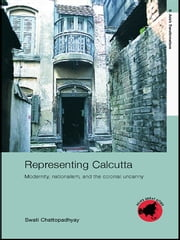 Representing Calcutta - Modernity, Nationalism and the Colonial Uncanny ebook by Swati Chattopadhyay