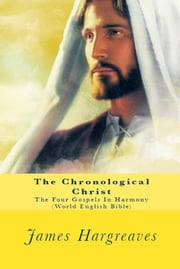 The Chronological Christ - The Gospels In Harmony - World English Bible Edition ebook by James Hargreaves