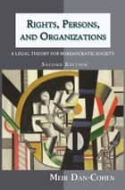 Rights, Persons, and Organizations: A Legal Theory for Bureaucratic Society (Second Edition) ebook by Meir Dan-Cohen