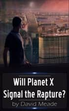 Will Planet X Signal the Rapture? ebook by David Meade