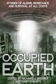 Occupied Earth - Stories of Aliens, Resistance and Survival at all Costs ebook by Gary Phillips,Richard Brewer