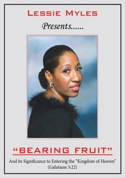 "BEARING FRUIT - And Its Significance to Entering the ""Kingdom of Heaven"" ebook by Lessie Myles"