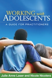 Working with Adolescents - A Guide for Practitioners ebook by Julie Anne Laser, MSW, LCSW, PhD,Nicole Nicotera, MSW, PhD,Jeffrey M. Jenson, PhD