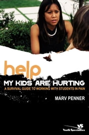 Help! My Kids Are Hurting - A Survival Guide to Working with Students in Pain ebook by Marv Penner