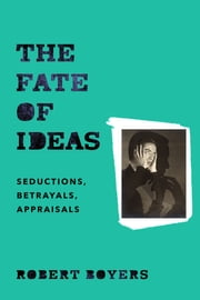The Fate of Ideas - Seductions, Betrayals, Appraisals ebook by Robert Boyers