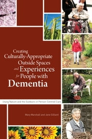 Creating Culturally Appropriate Outside Spaces and Experiences for People with Dementia - Using Nature and the Outdoors in Person-Centred Care ebook by Jane Gilliard, Mary Marshall, Wendy Hulko,...