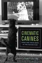 Cinematic Canines - Dogs and Their Work in the Fiction Film ebook by Adrienne L. McLean, Adrienne L. McLean, Professor Joanna E. Rapf,...