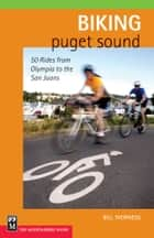 Biking Puget Sound - 50 Rides from Olympia to the San Juans ebook by Bill Thorness