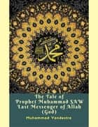 The Tale of Prophet Muhammad Saw Last Messenger of Allah (God) ebook by Muhammad Vandestra