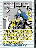 Television, Audiences and Cultural Studies ebook by David Morley