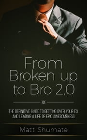 From Broken Up to Bro 2.0: The Definitive Guide to Getting Over Your Ex and Living a Life of Epic Awesomeness ebook by Matt Shumate