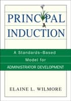 Principal Induction - A Standards-Based Model for Administrator Development ebook by Elaine L. Wilmore