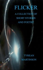 Flicker: A Collection of Short Stories and Poetry ebook by Tyrean Martinson
