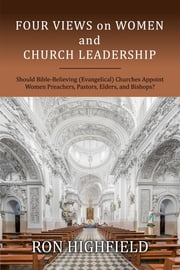 Four Views on Women and Church Leadership - Should Bible-Believing (Evangelical) Churches Appoint Women Preachers, Pastors, Elders, and Bishops? ebook by Ron Highfield