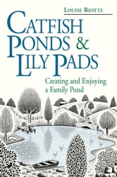 Catfish Ponds & Lily Pads - Creating and Enjoying a Family Pond ebook by Louise Riotte