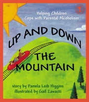 Up and Down the Mountain - Helping Children Cope with Parental Alcoholism ebook by Pamela Leib Higgins,Gail Zawacki