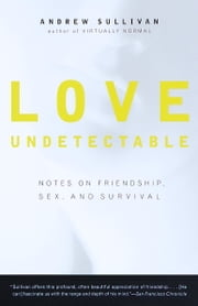 Love Undetectable - Notes on Friendship, Sex, and Survival ebook by Andrew Sullivan
