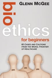 Bioethics for Beginners - 60 Cases and Cautions from the Moral Frontier of Healthcare ebook by Glenn McGee