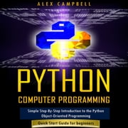 Python Computer Programming - Simple Step-By-Step Introduction to the Python Object-Oriented Programming. Quick Start Guide for beginners. audiobook by Hans Weber