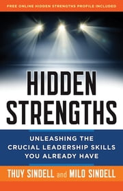 Hidden Strengths - Unleashing the Crucial Leadership Skills You Already Have ebook by Milo Sindell,Thuy Sindell