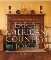 Early American Country Homes - A Return to Simpler Living ebook by Tim Tanner