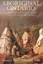 Aboriginal Ontario - Historical Perspectives on the First Nations ebook by Edward S. Rogers, Donald B. Smith