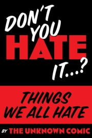 "Things We All Hate: ""Don't you Hate it…?"" ebook by The Unknown Comic"