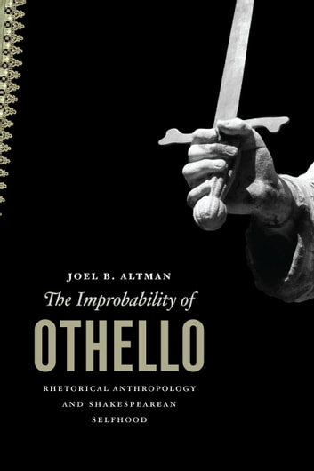 The Improbability of Othello - Rhetorical Anthropology and Shakespearean Selfhood ebook by Joel B. Altman