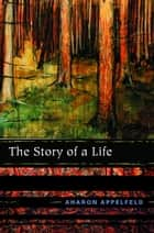 The Story of a Life ebook by Aharon Appelfeld