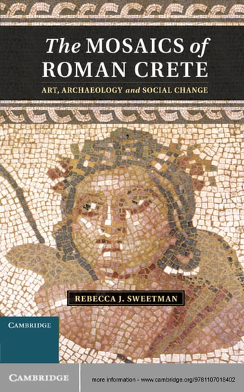 The Mosaics of Roman Crete - Art, Archaeology and Social Change ebook by Rebecca J. Sweetman