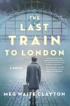 The Last Train to London - A Novel ebook by Meg Waite Clayton